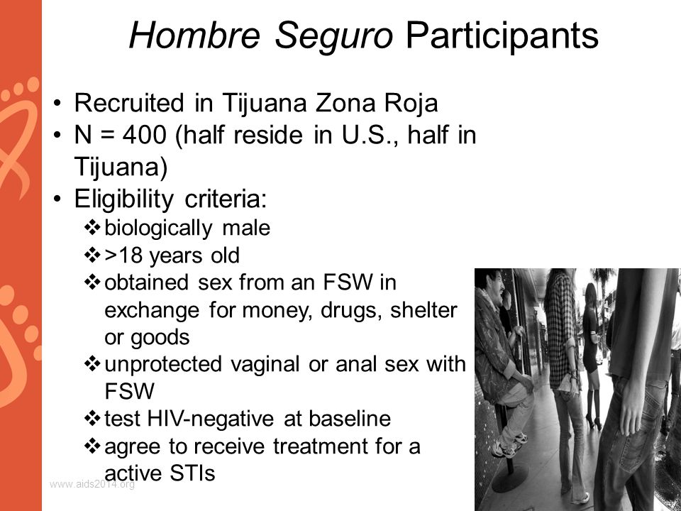 www.aids2014.org Hombre Seguro Participants Recruited in Tijuana Zona Roja N = 400 (half reside in U.S., half in Tijuana) Eligibility criteria:  biologically male  >18 years old  obtained sex from an FSW in exchange for money, drugs, shelter or goods  unprotected vaginal or anal sex with FSW  test HIV-negative at baseline  agree to receive treatment for a active STIs