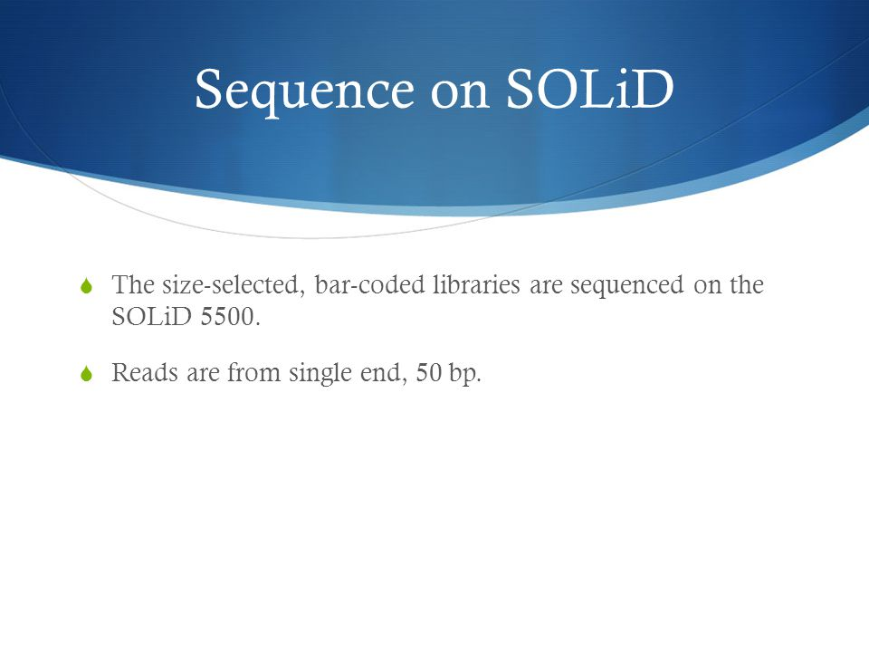 Sequence on SOLiD  The size-selected, bar-coded libraries are sequenced on the SOLiD 5500.  Reads are from single end, 50 bp.