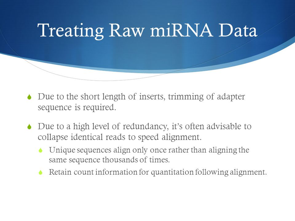 Treating Raw miRNA Data  Due to the short length of inserts, trimming of adapter sequence is required.  Due to a high level of redundancy, it's ofte