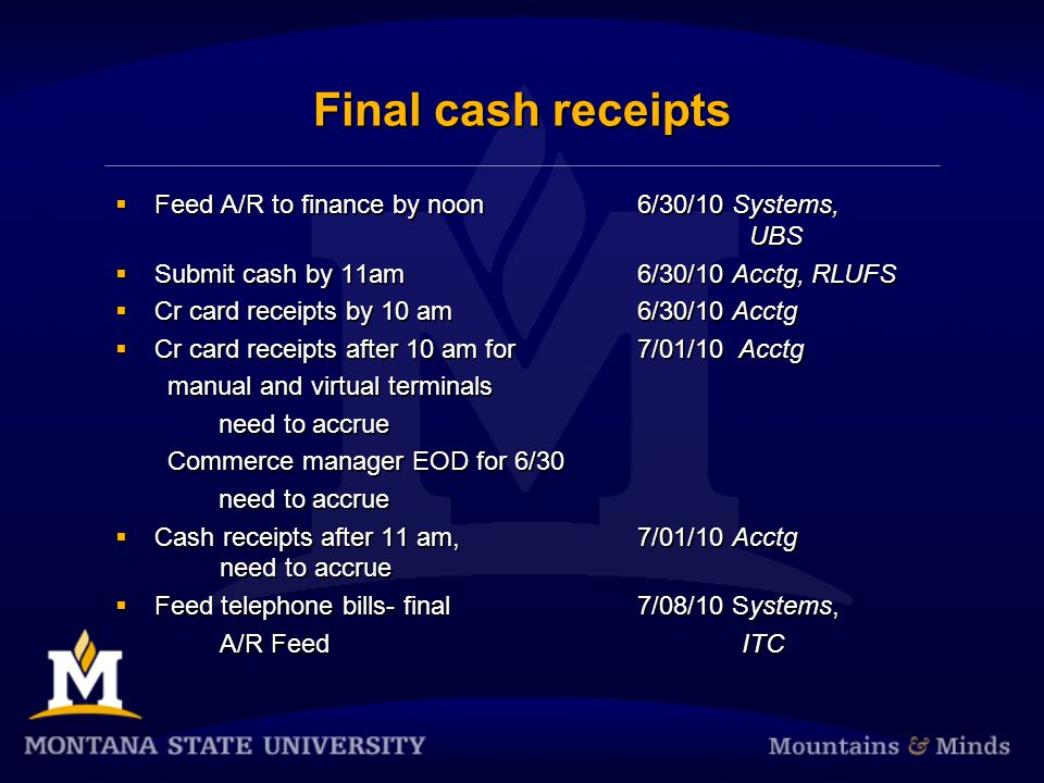 Final cash receipts  Feed A/R to finance by noon6/30/10 Systems, UBS  Submit cash by 11am 6/30/10 Acctg, RLUFS  Cr card receipts by 10 am6/30/10 Acctg  Cr card receipts after 10 am for 7/01/10 Acctg manual and virtual terminals need to accrue Commerce manager EOD for 6/30 need to accrue  Cash receipts after 11 am, 7/01/10 Acctg need to accrue  Feed telephone bills- final 7/08/10 Systems, A/R FeedITC  Feed A/R to finance by noon6/30/10 Systems, UBS  Submit cash by 11am 6/30/10 Acctg, RLUFS  Cr card receipts by 10 am6/30/10 Acctg  Cr card receipts after 10 am for 7/01/10 Acctg manual and virtual terminals need to accrue Commerce manager EOD for 6/30 need to accrue  Cash receipts after 11 am, 7/01/10 Acctg need to accrue  Feed telephone bills- final 7/08/10 Systems, A/R FeedITC