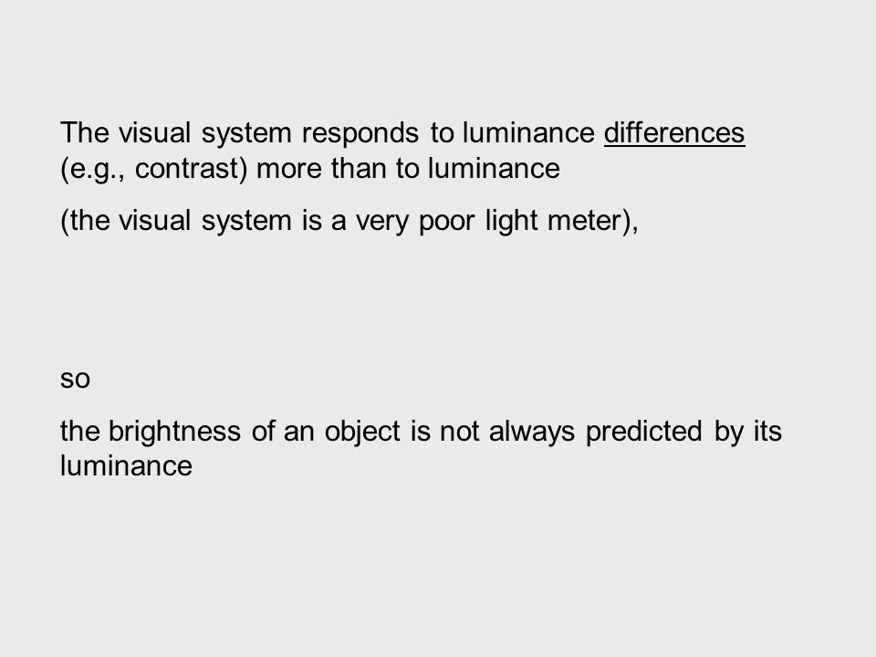 The visual system responds to luminance differences (e.g., contrast) more than to luminance (the visual system is a very poor light meter), so the brightness of an object is not always predicted by its luminance