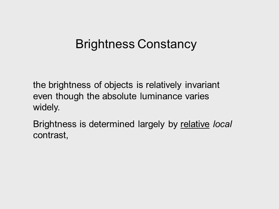 Brightness Constancy the brightness of objects is relatively invariant even though the absolute luminance varies widely.