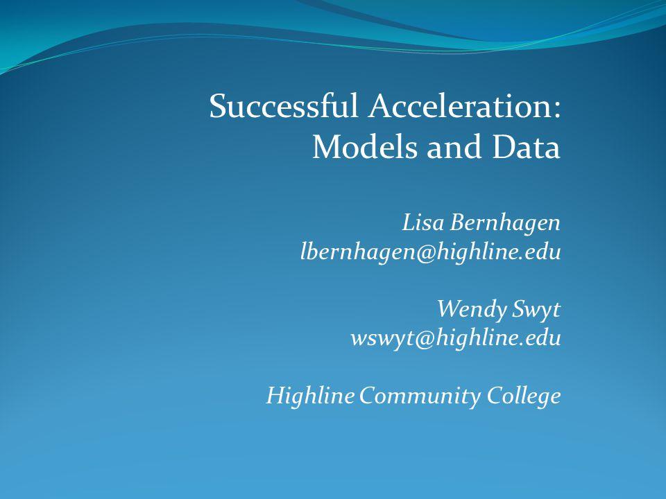 Successful Acceleration: Models and Data Lisa Bernhagen lbernhagen@highline.edu Wendy Swyt wswyt@highline.edu Highline Community College