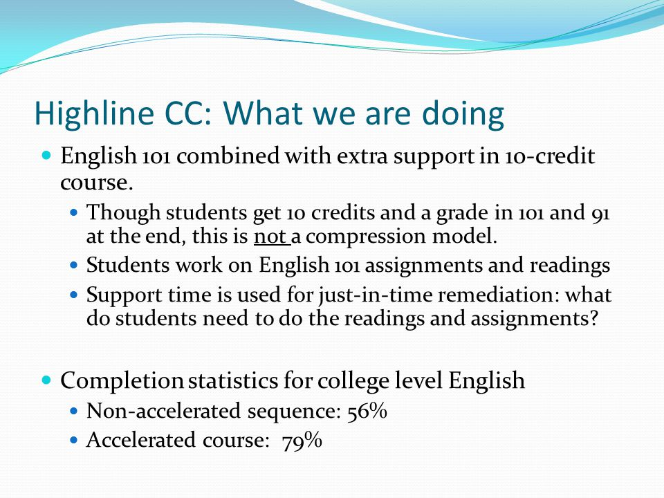 Highline CC: What we are doing English 101 combined with extra support in 10-credit course. Though students get 10 credits and a grade in 101 and 91 a