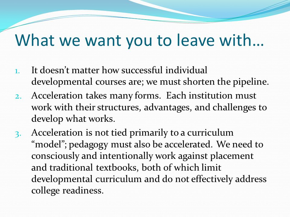What we want you to leave with… 1. It doesn't matter how successful individual developmental courses are; we must shorten the pipeline. 2. Acceleratio