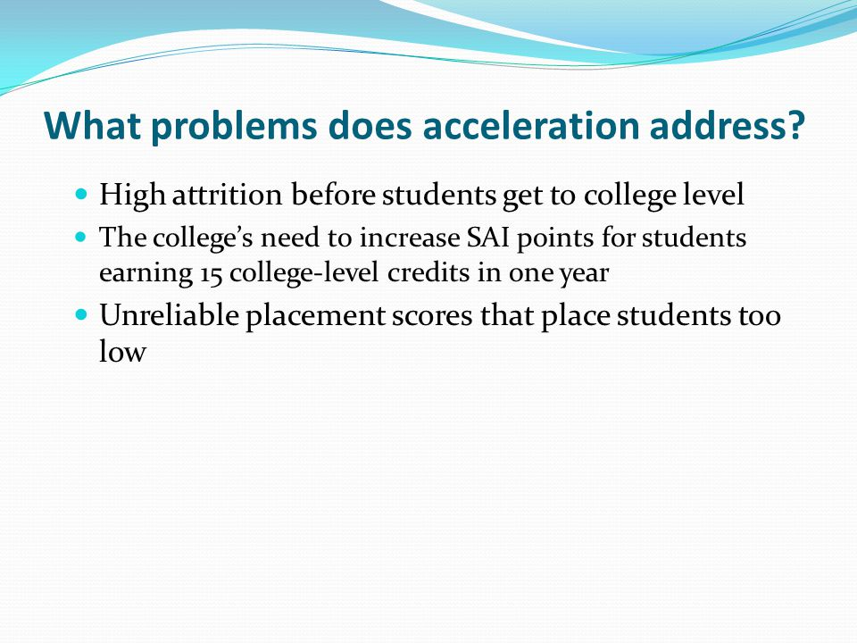What problems does acceleration address? High attrition before students get to college level The college's need to increase SAI points for students ea
