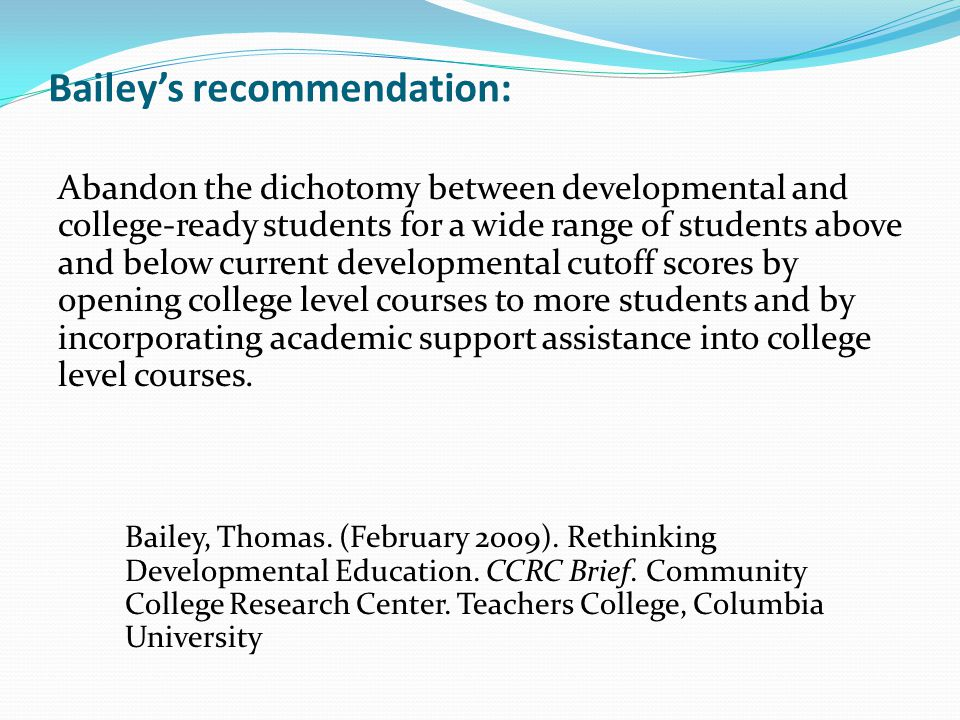 Bailey's recommendation: Abandon the dichotomy between developmental and college-ready students for a wide range of students above and below current developmental cutoff scores by opening college level courses to more students and by incorporating academic support assistance into college level courses.