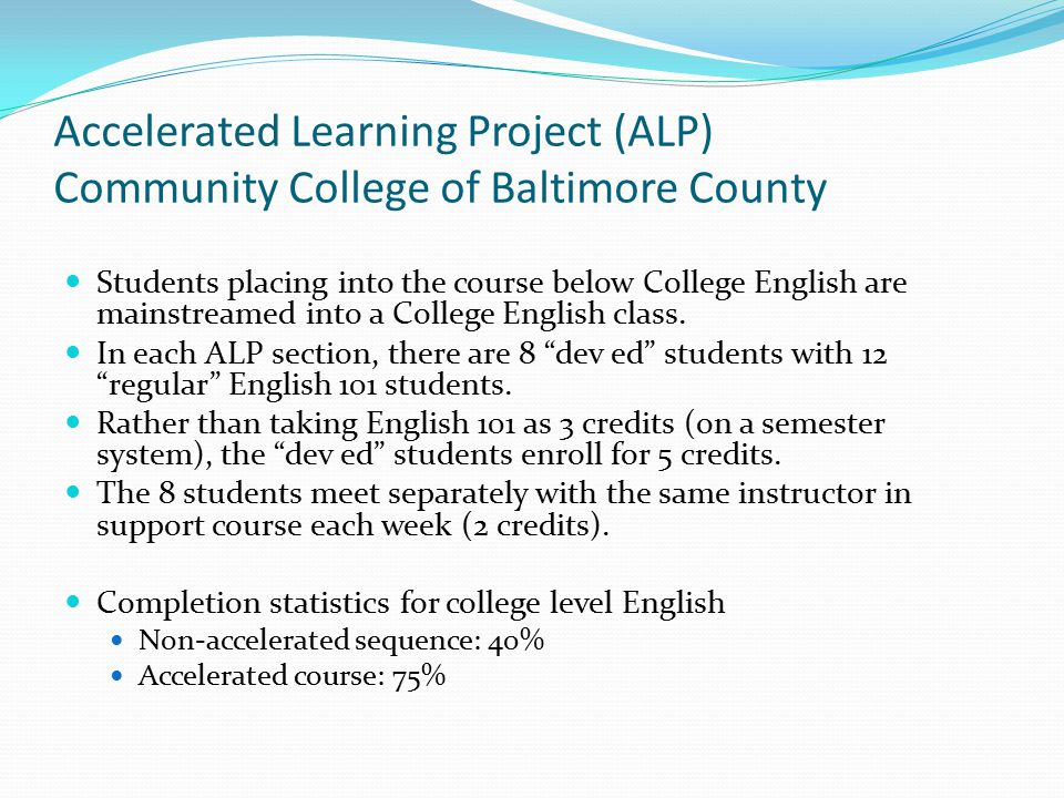Accelerated Learning Project (ALP) Community College of Baltimore County Students placing into the course below College English are mainstreamed into