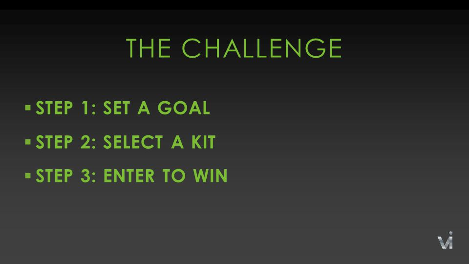  STEP 1: SET A GOAL  STEP 2: SELECT A KIT  STEP 3: ENTER TO WIN THE CHALLENGE