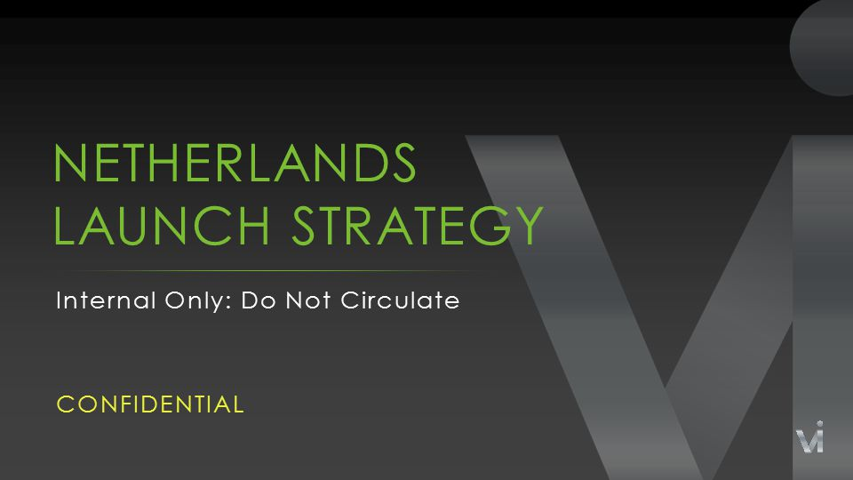NETHERLANDS LAUNCH STRATEGY Internal Only: Do Not Circulate CONFIDENTIAL