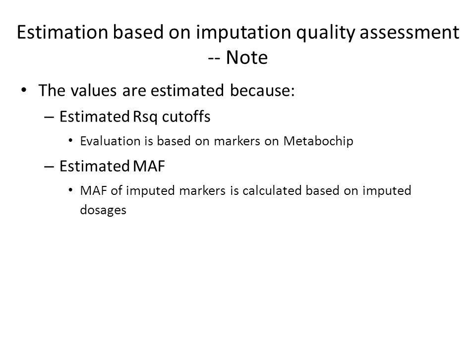 The values are estimated because: – Estimated Rsq cutoffs Evaluation is based on markers on Metabochip – Estimated MAF MAF of imputed markers is calculated based on imputed dosages Estimation based on imputation quality assessment -- Note