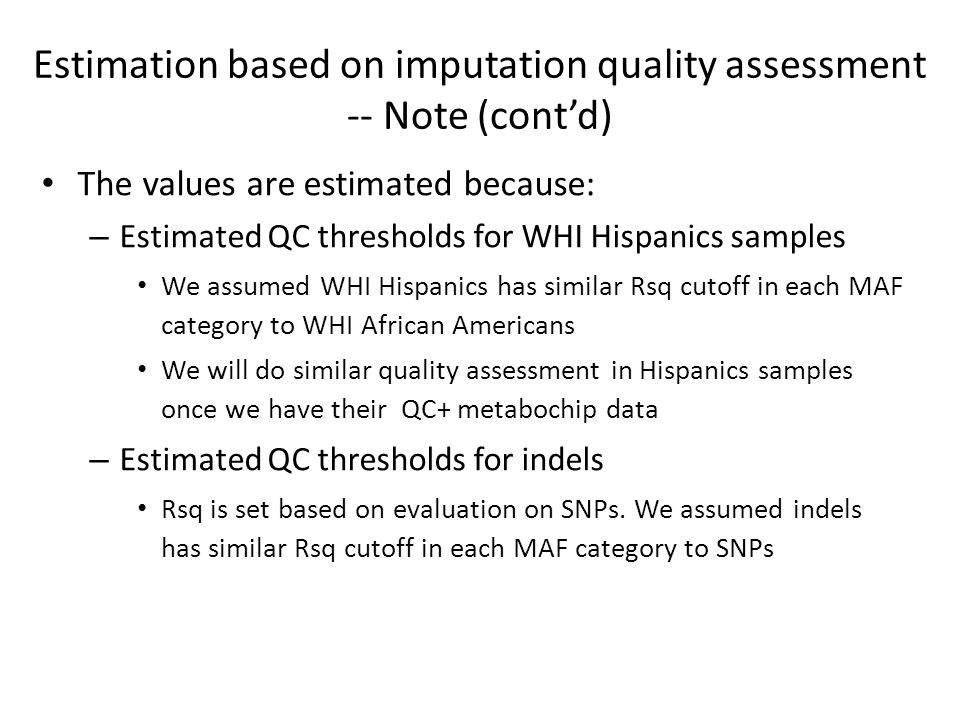The values are estimated because: – Estimated QC thresholds for WHI Hispanics samples We assumed WHI Hispanics has similar Rsq cutoff in each MAF category to WHI African Americans We will do similar quality assessment in Hispanics samples once we have their QC+ metabochip data – Estimated QC thresholds for indels Rsq is set based on evaluation on SNPs.
