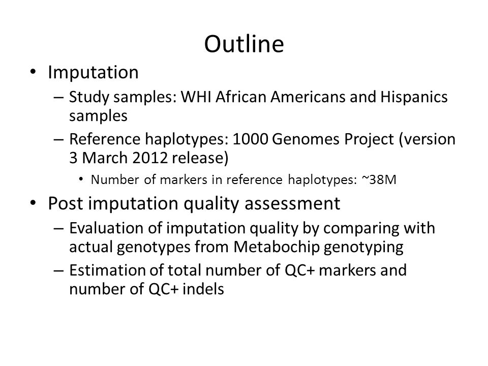Outline Imputation – Study samples: WHI African Americans and Hispanics samples – Reference haplotypes: 1000 Genomes Project (version 3 March 2012 release) Number of markers in reference haplotypes: ~38M Post imputation quality assessment – Evaluation of imputation quality by comparing with actual genotypes from Metabochip genotyping – Estimation of total number of QC+ markers and number of QC+ indels