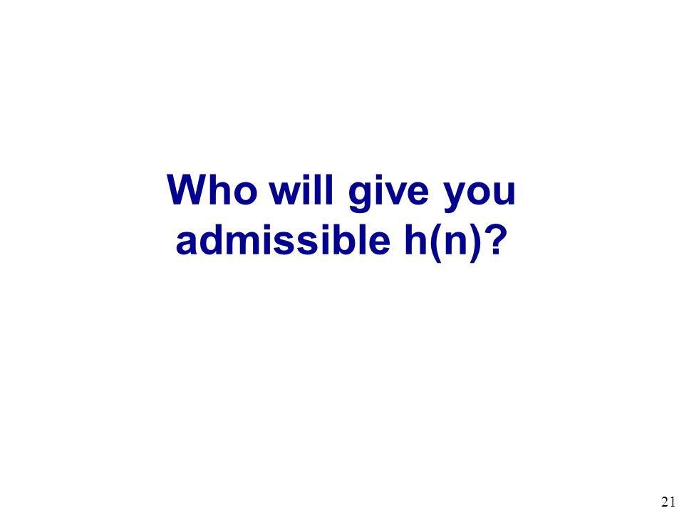 Who will give you admissible h(n)? 21