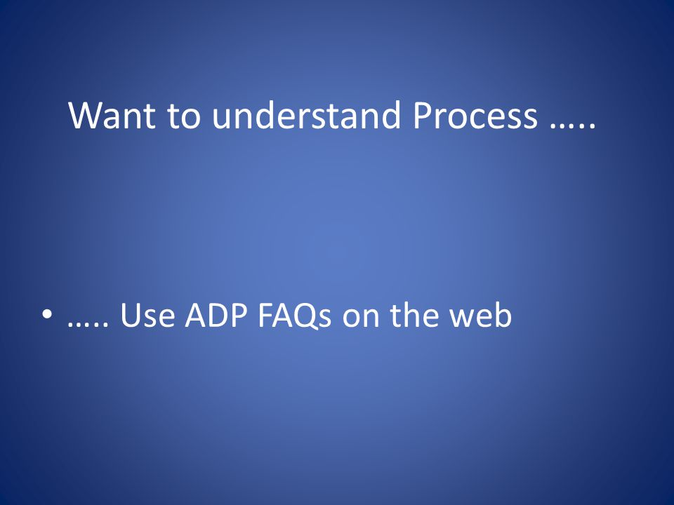 Want to understand Process ….. ….. Use ADP FAQs on the web