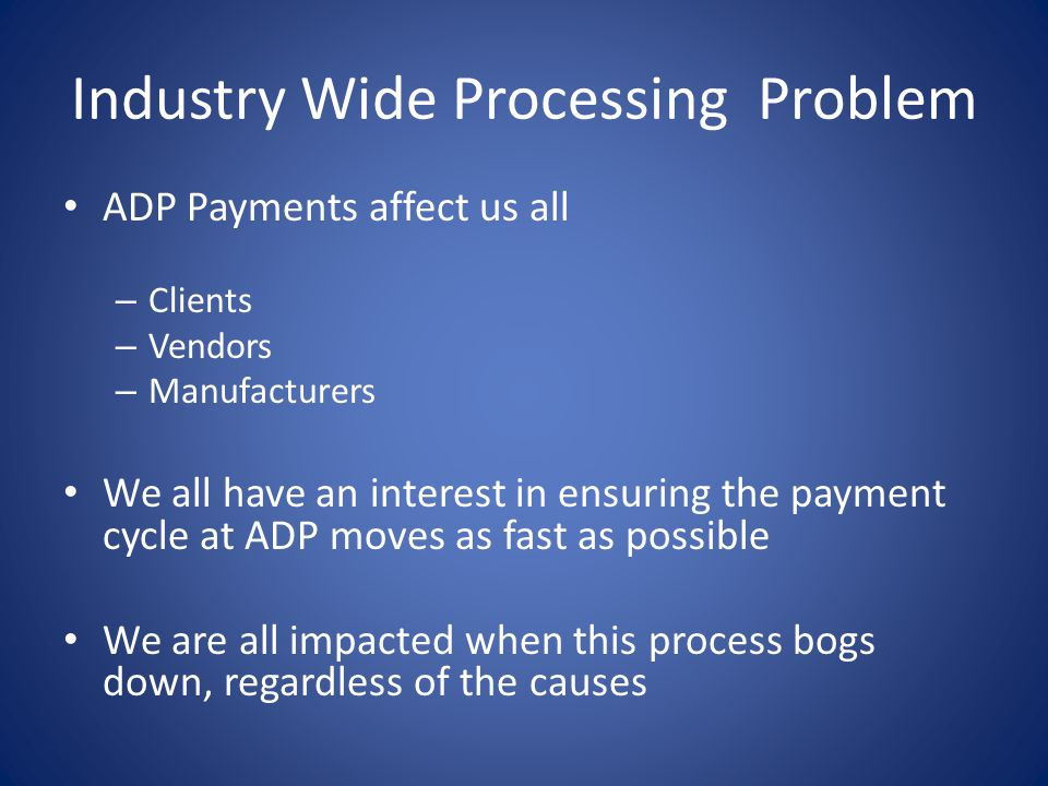Industry Wide Processing Problem ADP Payments affect us all – Clients – Vendors – Manufacturers We all have an interest in ensuring the payment cycle at ADP moves as fast as possible We are all impacted when this process bogs down, regardless of the causes