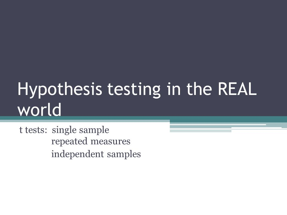 Hypothesis testing in the REAL world t tests: single sample repeated measures independent samples