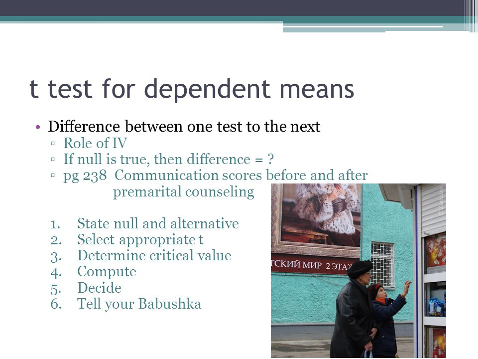 t test for dependent means Difference between one test to the next ▫Role of IV ▫If null is true, then difference = .