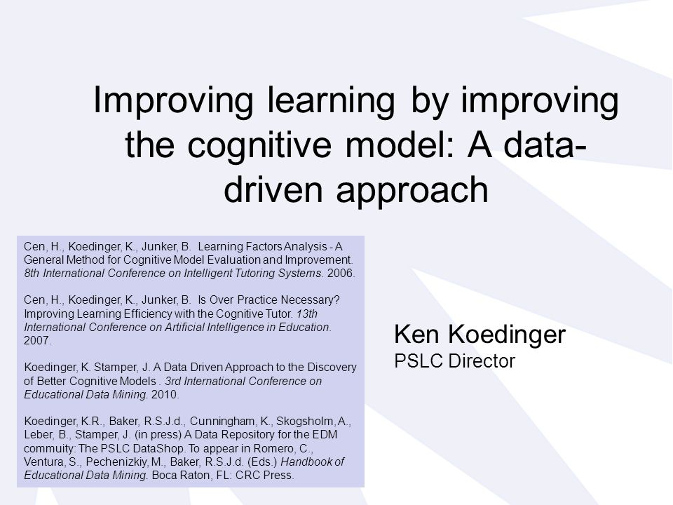 Improving learning by improving the cognitive model: A data- driven approach Cen, H., Koedinger, K., Junker, B.