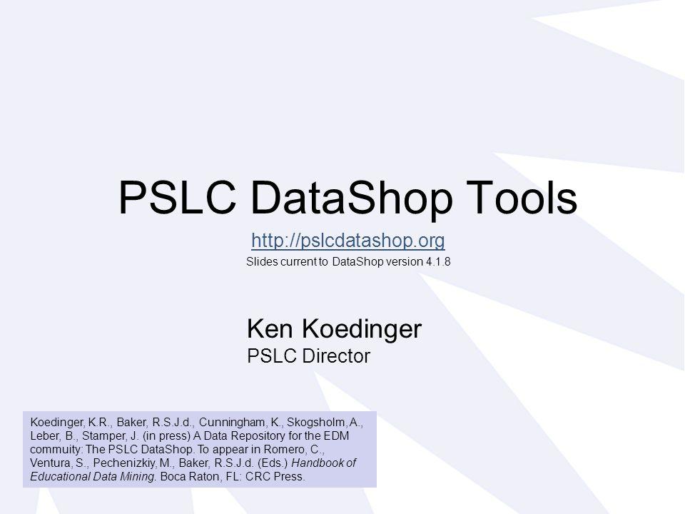 PSLC DataShop Tools http://pslcdatashop.org Slides current to DataShop version 4.1.8 Ken Koedinger PSLC Director Koedinger, K.R., Baker, R.S.J.d., Cunningham, K., Skogsholm, A., Leber, B., Stamper, J.