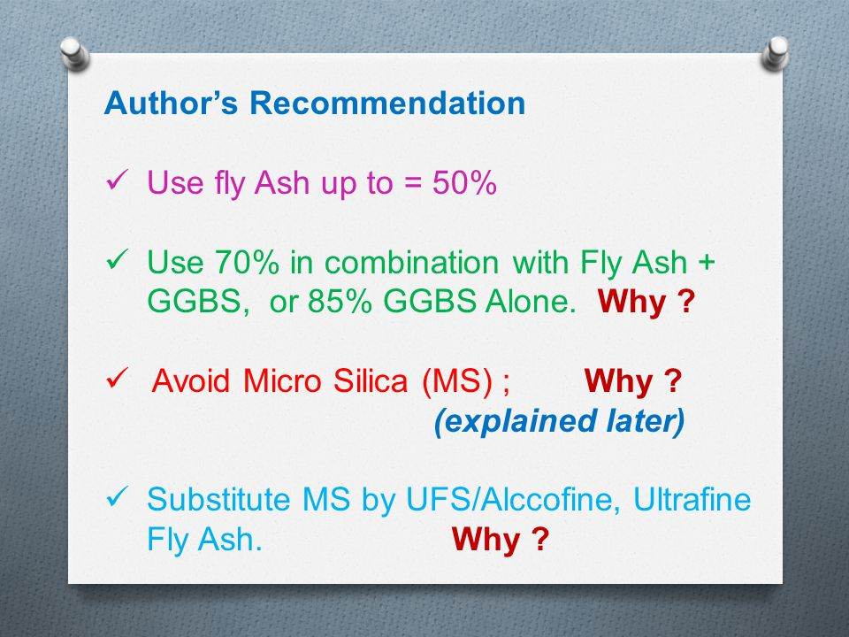Author's Recommendation Use fly Ash up to = 50% Use 70% in combination with Fly Ash + GGBS, or 85% GGBS Alone. Why ? Avoid Micro Silica (MS) ; Why ? (