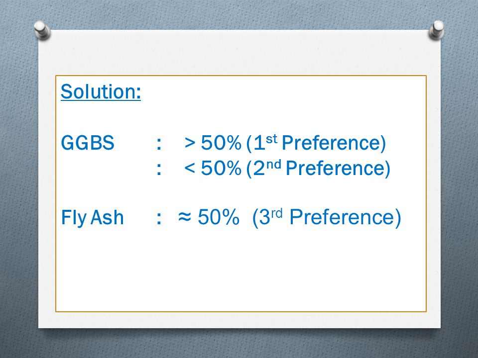 Solution: GGBS : > 50% (1 st Preference) : < 50% (2 nd Preference) Fly Ash : ≈ 50% (3 rd Preference)
