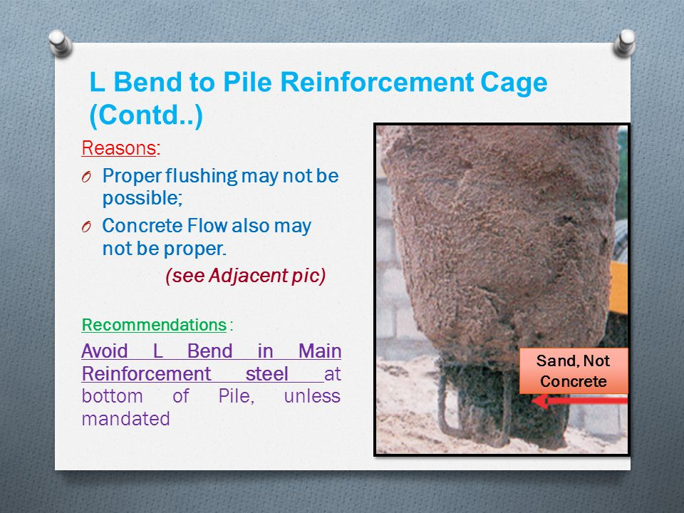 L Bend to Pile Reinforcement Cage (Contd..) Reasons: O Proper flushing may not be possible; O Concrete Flow also may not be proper. (see Adjacent pic)