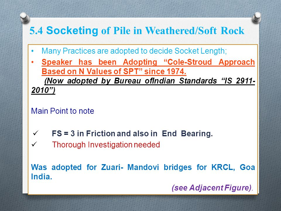 "5.4 Socketing of Pile in Weathered/Soft Rock Many Practices are adopted to decide Socket Length; Speaker has been Adopting ""Cole-Stroud Approach Based"