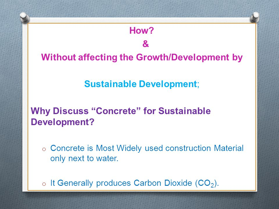 "How? & Without affecting the Growth/Development by Sustainable Development; Why Discuss ""Concrete"" for Sustainable Development? o Concrete is Most Wid"