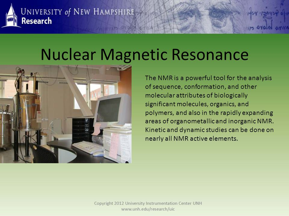 Nuclear Magnetic Resonance The NMR is a powerful tool for the analysis of sequence, conformation, and other molecular attributes of biologically significant molecules, organics, and polymers, and also in the rapidly expanding areas of organometallic and inorganic NMR.