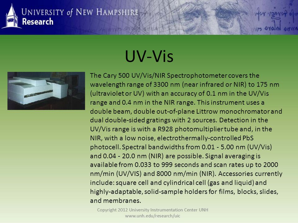 UV-Vis The Cary 500 UV/Vis/NIR Spectrophotometer covers the wavelength range of 3300 nm (near infrared or NIR) to 175 nm (ultraviolet or UV) with an accuracy of 0.1 nm in the UV/Vis range and 0.4 nm in the NIR range.