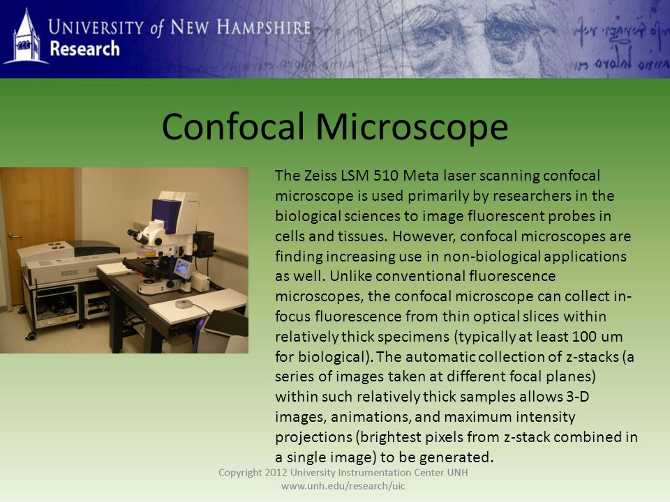 Confocal Microscope The Zeiss LSM 510 Meta laser scanning confocal microscope is used primarily by researchers in the biological sciences to image fluorescent probes in cells and tissues.