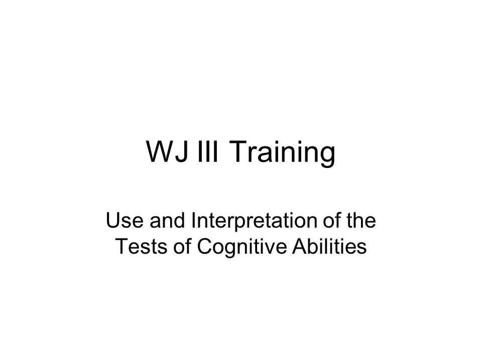 WJ III Training Use and Interpretation of the Tests of Cognitive Abilities