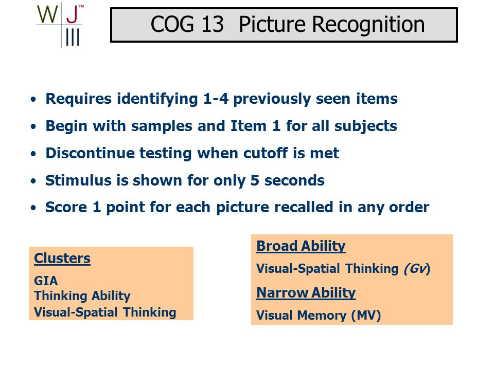 Requires identifying 1-4 previously seen items Begin with samples and Item 1 for all subjects Discontinue testing when cutoff is met Stimulus is shown for only 5 seconds Score 1 point for each picture recalled in any order Clusters GIA Thinking Ability Visual-Spatial Thinking Broad Ability Visual-Spatial Thinking (Gv) Narrow Ability Visual Memory (MV) COG 13 Picture Recognition