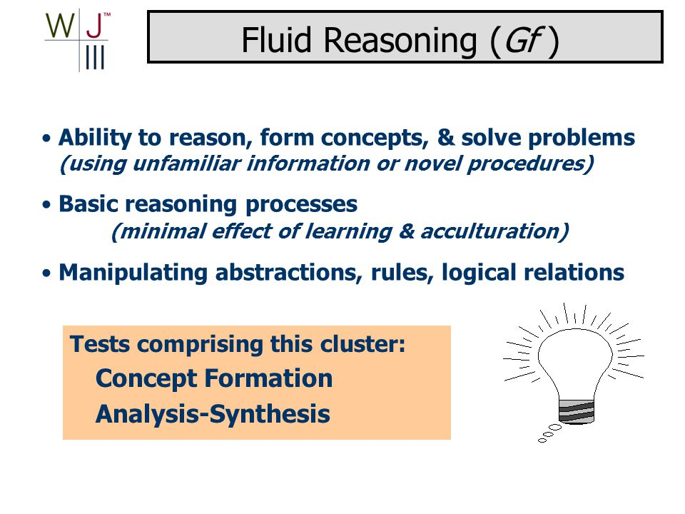 Ability to reason, form concepts, & solve problems (using unfamiliar information or novel procedures) Basic reasoning processes (minimal effect of learning & acculturation) Manipulating abstractions, rules, logical relations Tests comprising this cluster: Concept Formation Analysis-Synthesis Fluid Reasoning (Gf )