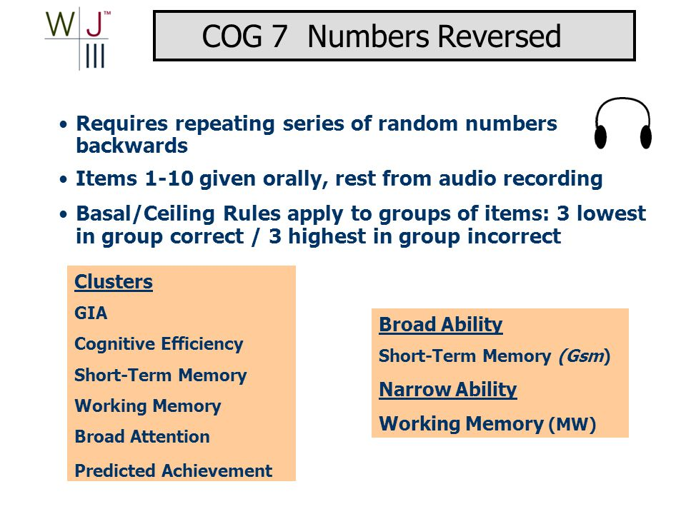 Clusters GIA Cognitive Efficiency Short-Term Memory Working Memory Broad Attention Predicted Achievement Broad Ability Short-Term Memory (Gsm) Narrow Ability Working Memory (MW) Requires repeating series of random numbers backwards Items 1-10 given orally, rest from audio recording Basal/Ceiling Rules apply to groups of items: 3 lowest in group correct / 3 highest in group incorrect COG 7 Numbers Reversed