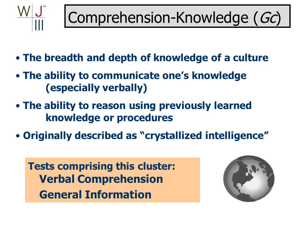 The breadth and depth of knowledge of a culture The ability to communicate one's knowledge (especially verbally) The ability to reason using previously learned knowledge or procedures Originally described as crystallized intelligence Tests comprising this cluster: Verbal Comprehension General Information Comprehension-Knowledge (Gc)