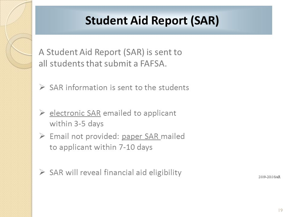 19 A Student Aid Report (SAR) is sent to all students that submit a FAFSA.  SAR information is sent to the students  electronic SAR emailed to appli