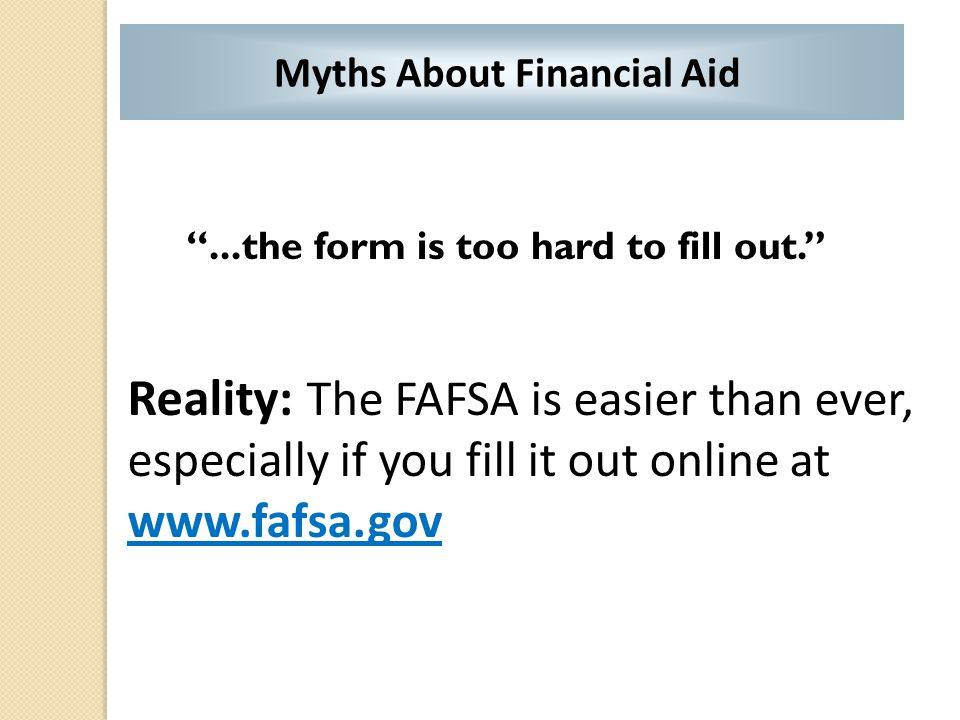 """...the form is too hard to fill out."" Reality: The FAFSA is easier than ever, especially if you fill it out online at www.fafsa.gov Myths About Finan"