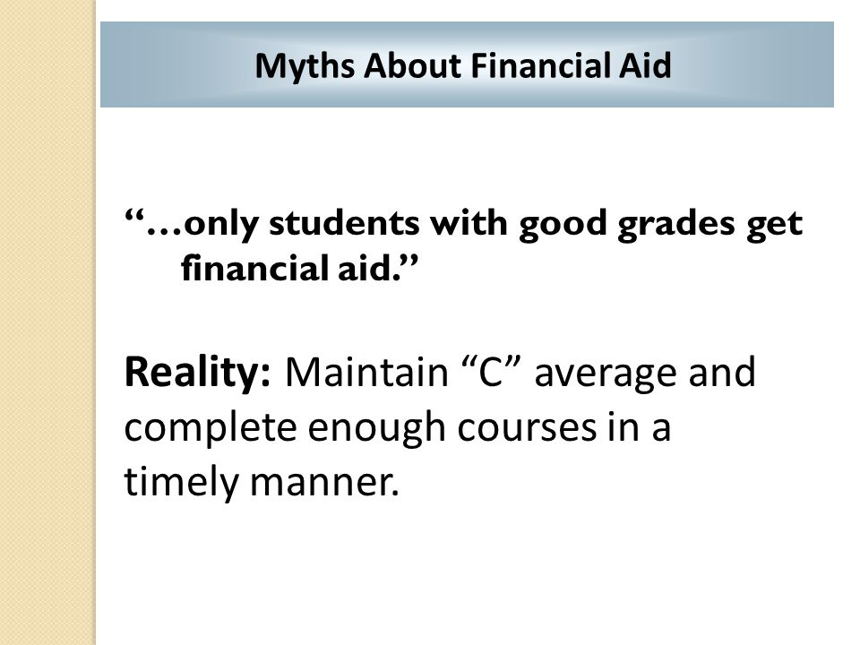 """…only students with good grades get financial aid."" Reality: Maintain ""C"" average and complete enough courses in a timely manner. Myths About Financi"