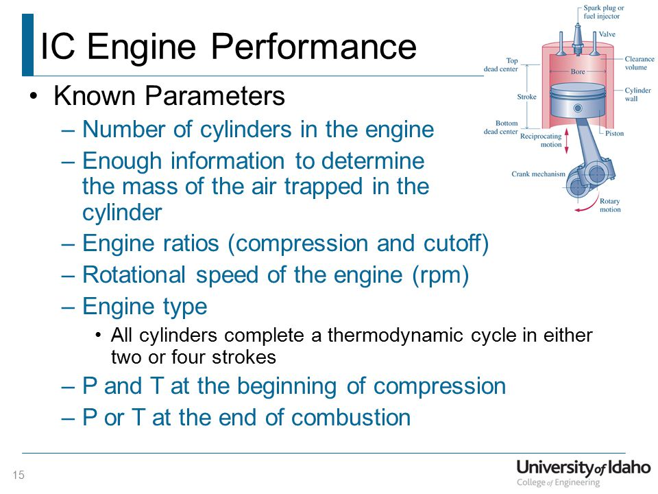 IC Engine Performance Known Parameters –Number of cylinders in the engine –Enough information to determine the mass of the air trapped in the cylinder –Engine ratios (compression and cutoff) –Rotational speed of the engine (rpm) –Engine type All cylinders complete a thermodynamic cycle in either two or four strokes –P and T at the beginning of compression –P or T at the end of combustion 15