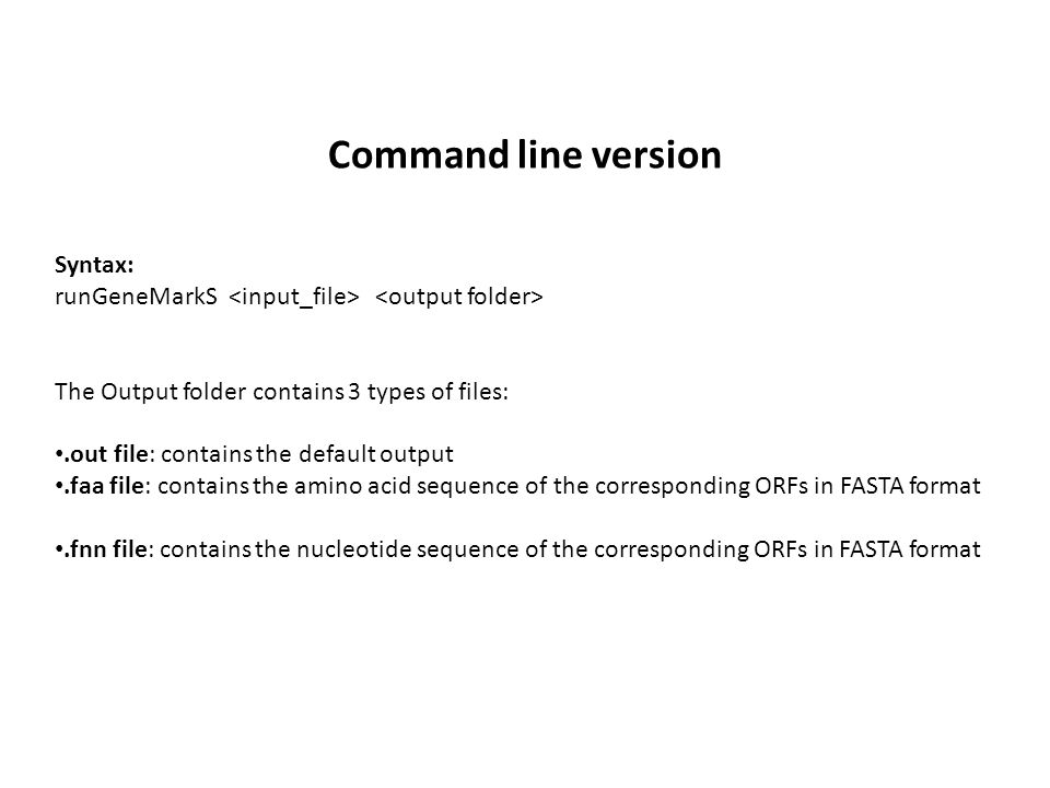 Command line version Syntax: runGeneMarkS The Output folder contains 3 types of files:.out file: contains the default output.faa file: contains the amino acid sequence of the corresponding ORFs in FASTA format.fnn file: contains the nucleotide sequence of the corresponding ORFs in FASTA format