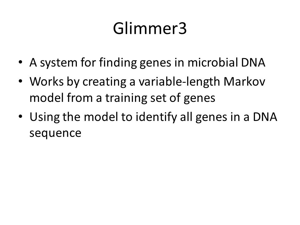 Glimmer3 A system for finding genes in microbial DNA Works by creating a variable-length Markov model from a training set of genes Using the model to identify all genes in a DNA sequence