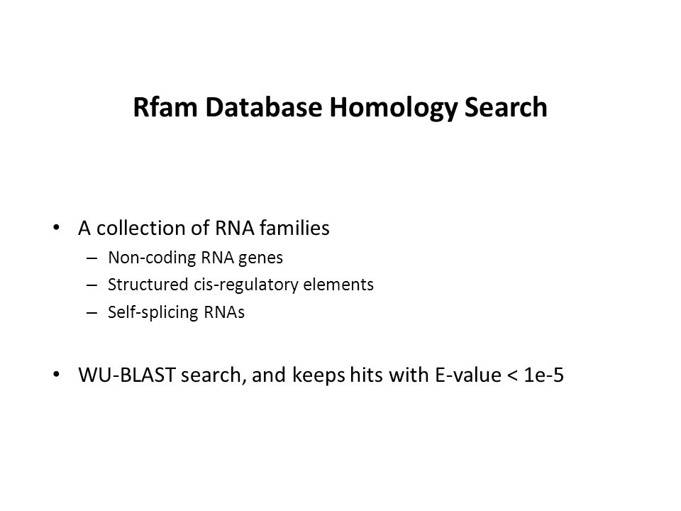 Rfam Database Homology Search A collection of RNA families – Non-coding RNA genes – Structured cis-regulatory elements – Self-splicing RNAs WU-BLAST search, and keeps hits with E-value < 1e-5