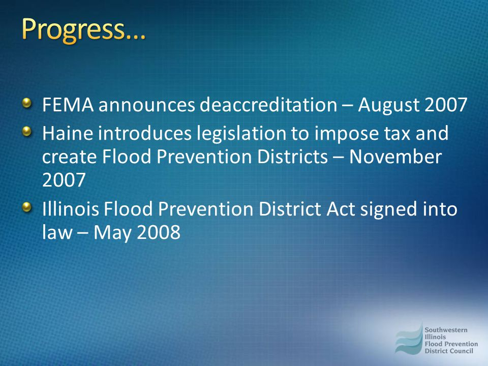 FEMA announces deaccreditation – August 2007 Haine introduces legislation to impose tax and create Flood Prevention Districts – November 2007 Illinois Flood Prevention District Act signed into law – May 2008