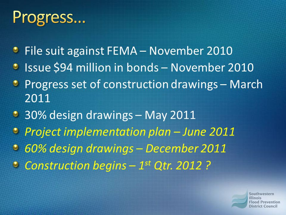 File suit against FEMA – November 2010 Issue $94 million in bonds – November 2010 Progress set of construction drawings – March 2011 30% design drawings – May 2011 Project implementation plan – June 2011 60% design drawings – December 2011 Construction begins – 1 st Qtr.