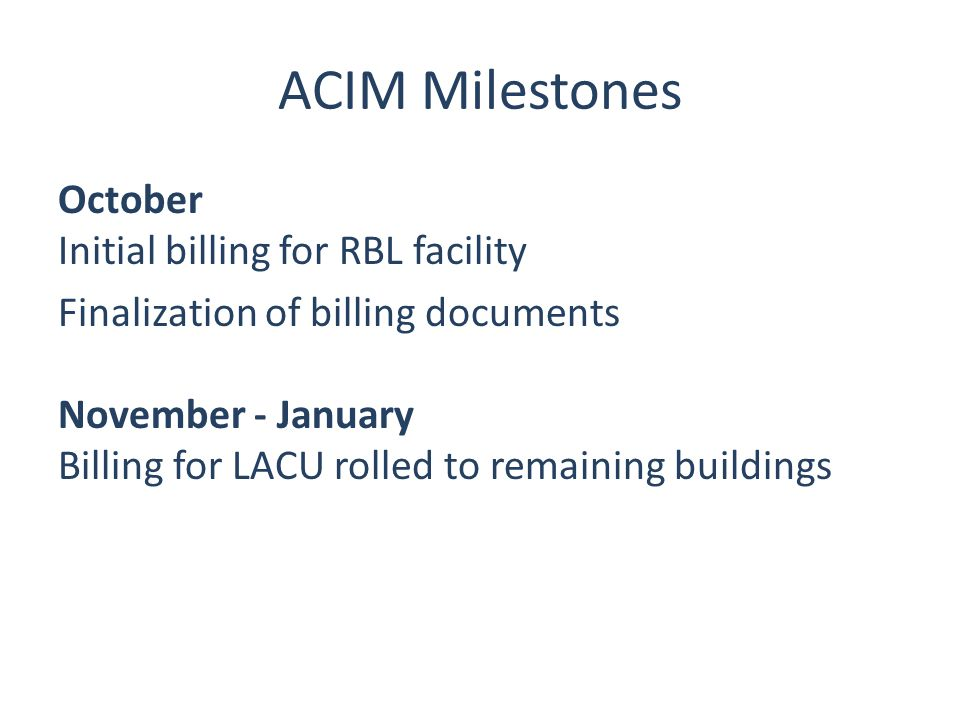 ACIM Milestones October Initial billing for RBL facility Finalization of billing documents November - January Billing for LACU rolled to remaining buildings