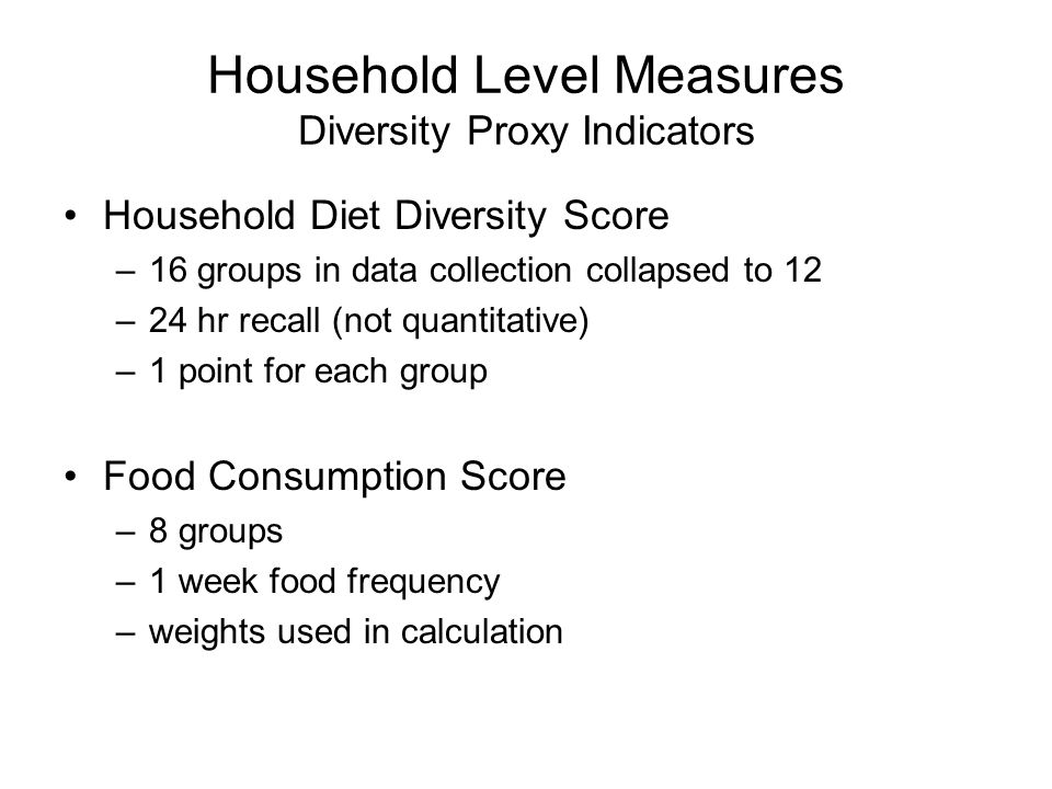 Household Level Measures Diversity Proxy Indicators Household Diet Diversity Score –16 groups in data collection collapsed to 12 –24 hr recall (not quantitative) –1 point for each group Food Consumption Score –8 groups –1 week food frequency –weights used in calculation
