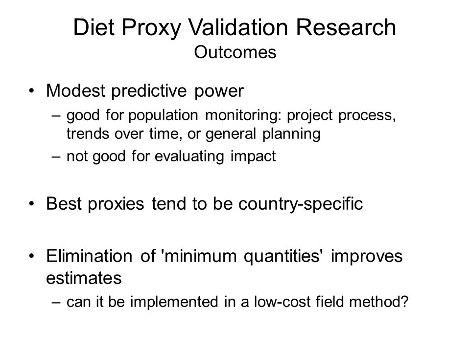 Diet Proxy Validation Research Outcomes Modest predictive power –good for population monitoring: project process, trends over time, or general planning –not good for evaluating impact Best proxies tend to be country-specific Elimination of minimum quantities improves estimates –can it be implemented in a low-cost field method