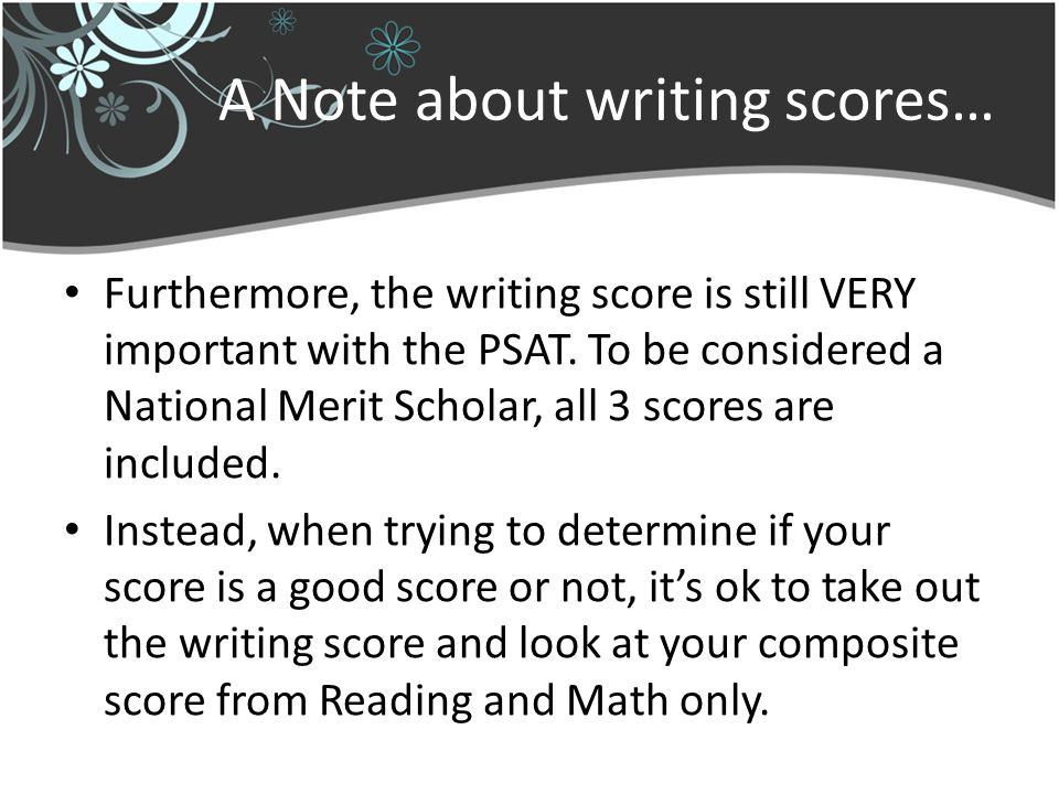 A Note about writing scores… Furthermore, the writing score is still VERY important with the PSAT.